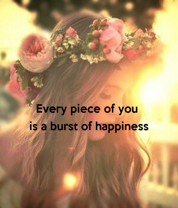 Every piece of you       is a burst of happiness