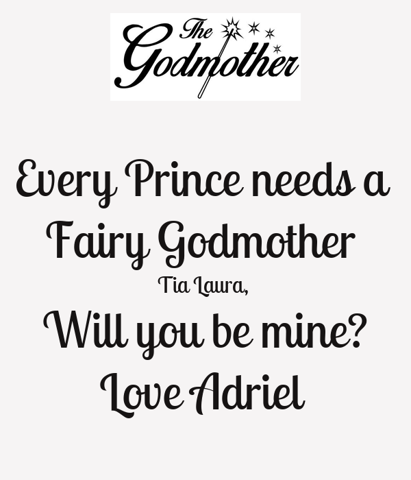Every Prince needs a  Fairy Godmother  Tia Laura,  Will you be mine? Love Adriel