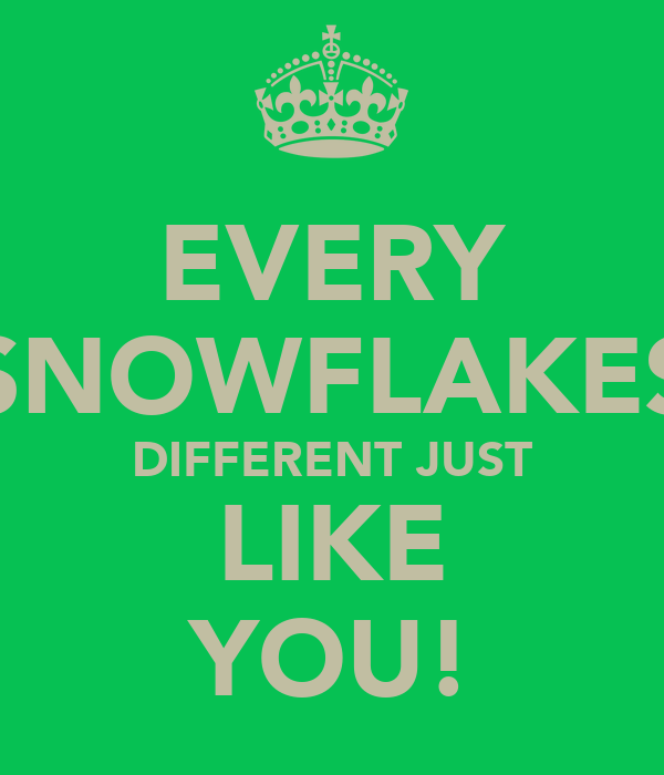 EVERY SNOWFLAKES DIFFERENT JUST LIKE YOU!