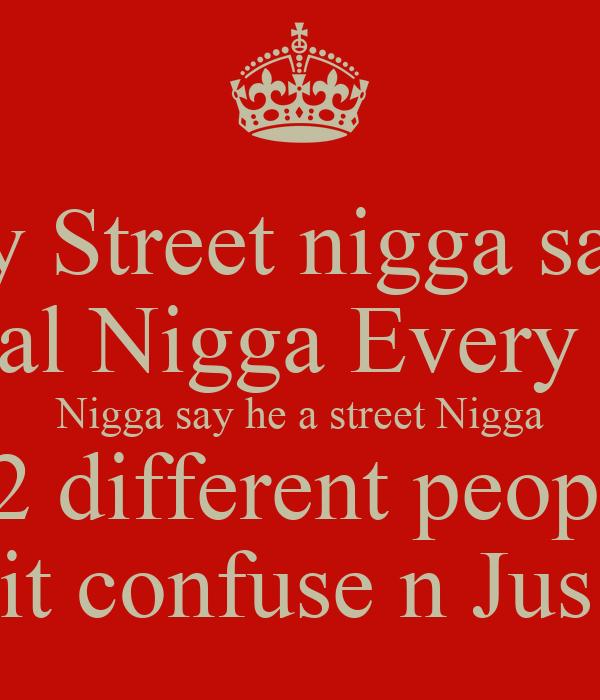 Every Street nigga say he  A Real Nigga Every Real  Nigga say he a street Nigga These 2 different people Stop gettin it confuse n Jus B U...