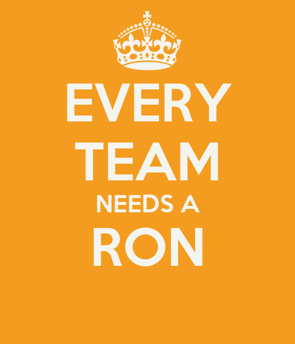 EVERY TEAM NEEDS A RON