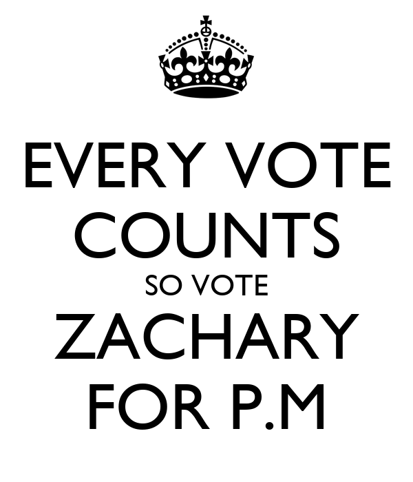 EVERY VOTE COUNTS SO VOTE ZACHARY FOR P.M
