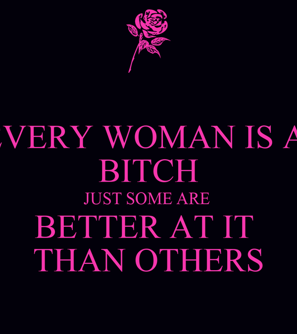 EVERY WOMAN IS A  BITCH JUST SOME ARE  BETTER AT IT  THAN OTHERS