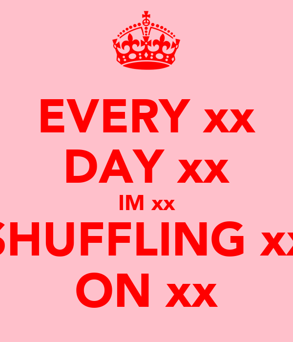 EVERY xx DAY xx IM xx SHUFFLING xx ON xx
