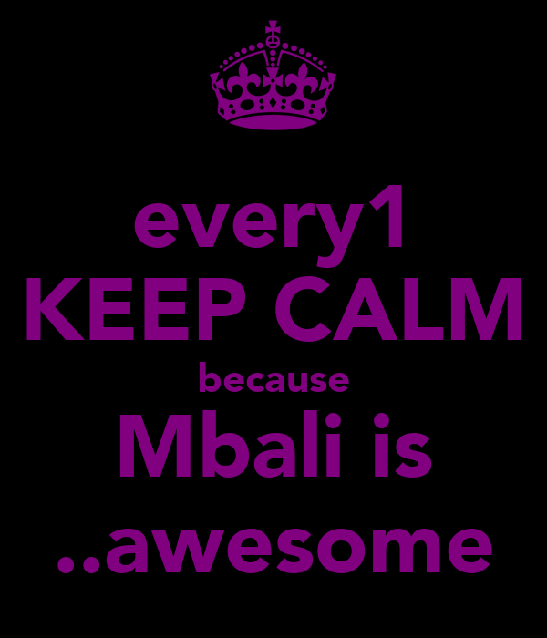 every1 KEEP CALM because Mbali is ..awesome