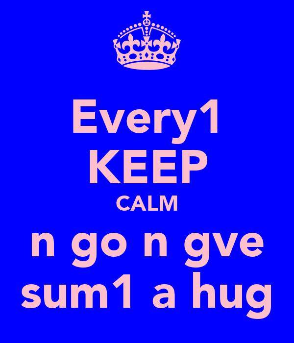 Every1 KEEP CALM n go n gve sum1 a hug
