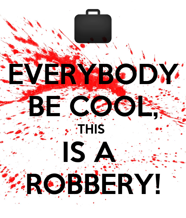 EVERYBODY BE COOL, THIS  IS A  ROBBERY!