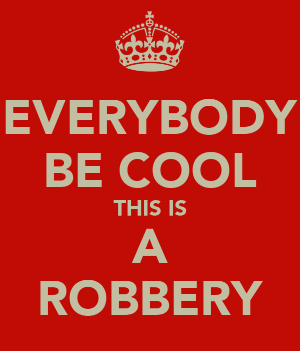 EVERYBODY BE COOL THIS IS A ROBBERY