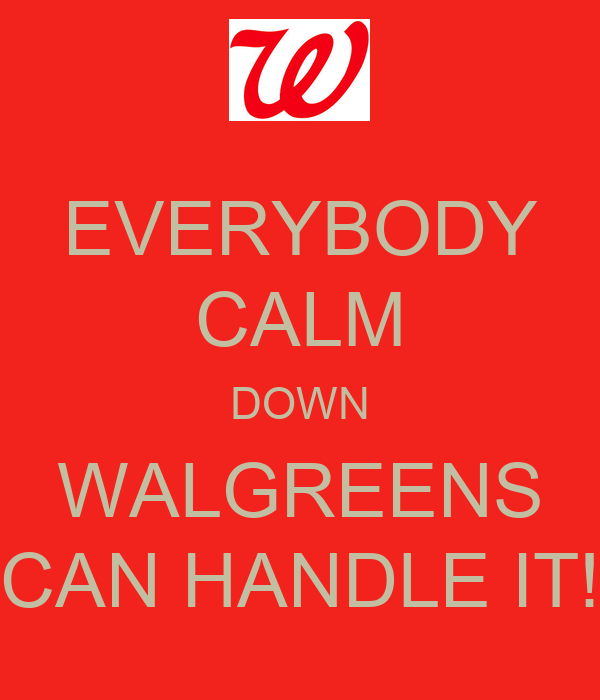 EVERYBODY CALM DOWN WALGREENS CAN HANDLE IT!