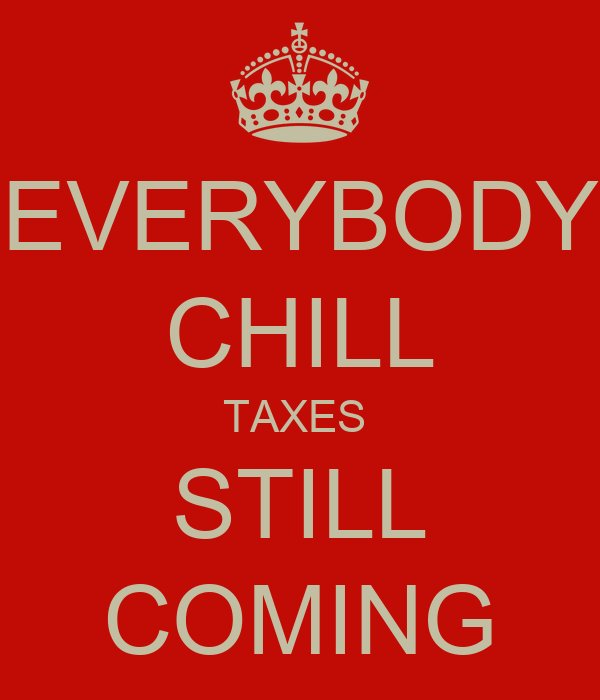 EVERYBODY CHILL TAXES  STILL COMING