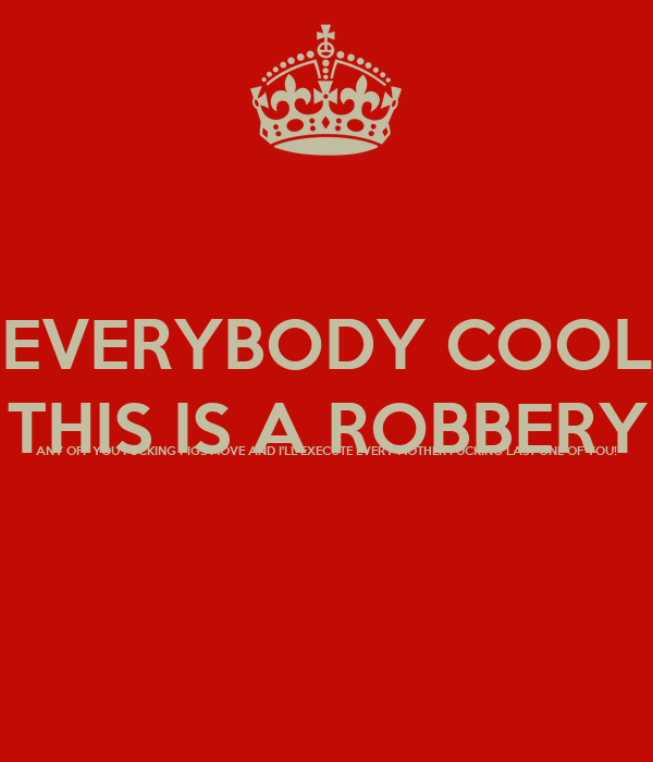 EVERYBODY COOL THIS IS A ROBBERY ANY OFF YOU FUCKING PIGS MOVE AND I'LL EXECUTE EVERY MOTHER FUCKING LAST ONE OF YOU!