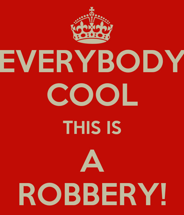 EVERYBODY COOL THIS IS A ROBBERY!