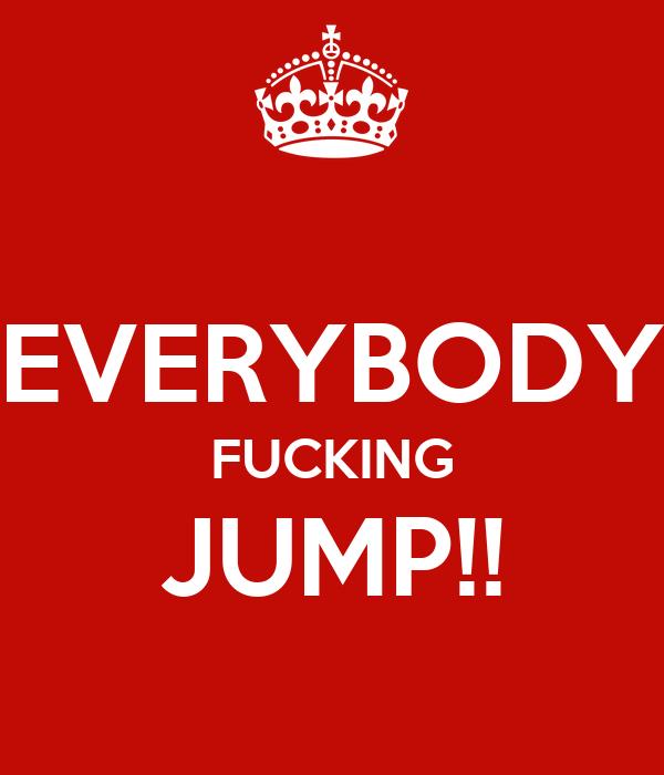 EVERYBODY FUCKING JUMP!!