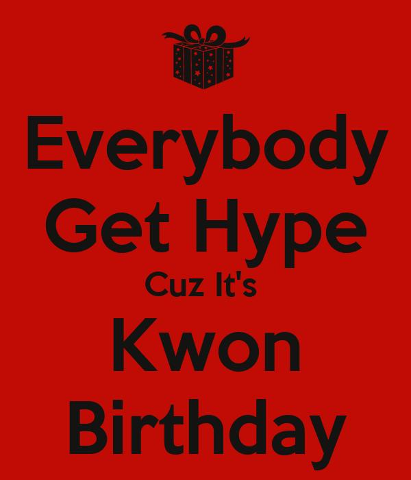 Everybody Get Hype Cuz It's  Kwon Birthday