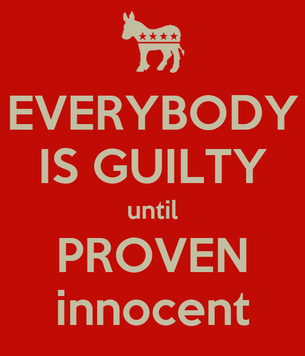 EVERYBODY IS GUILTY until PROVEN innocent