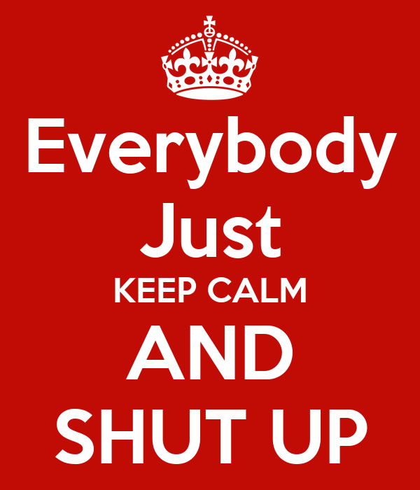 Everybody Just KEEP CALM AND SHUT UP