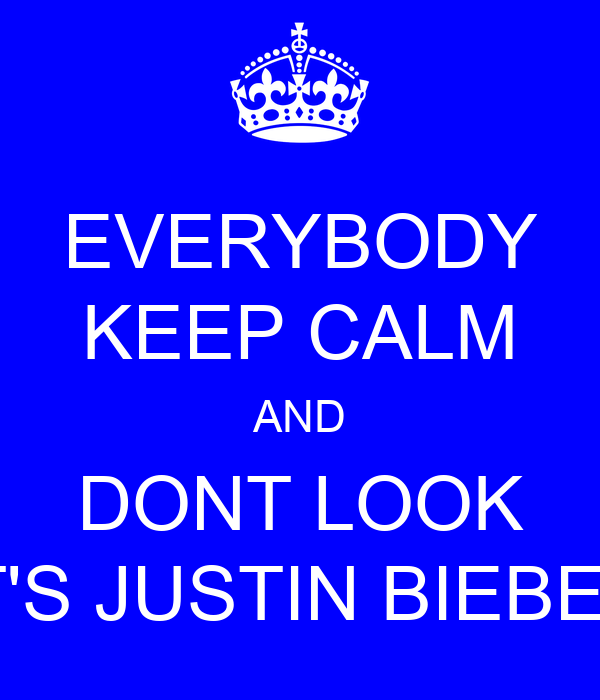 EVERYBODY KEEP CALM AND DONT LOOK IT'S JUSTIN BIEBER
