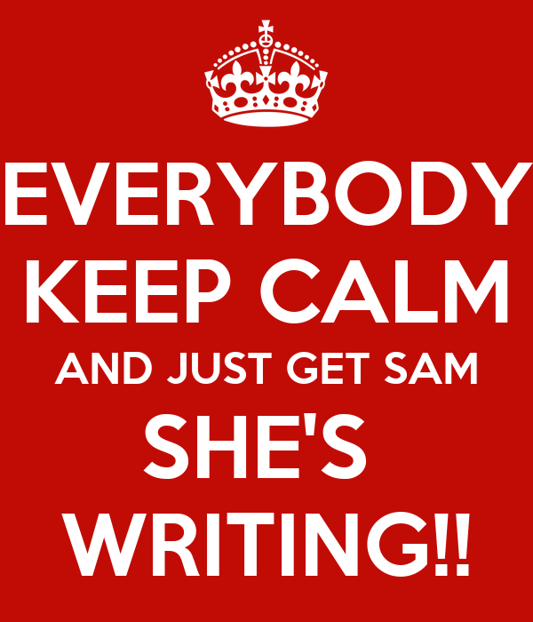 EVERYBODY KEEP CALM AND JUST GET SAM SHE'S  WRITING!!