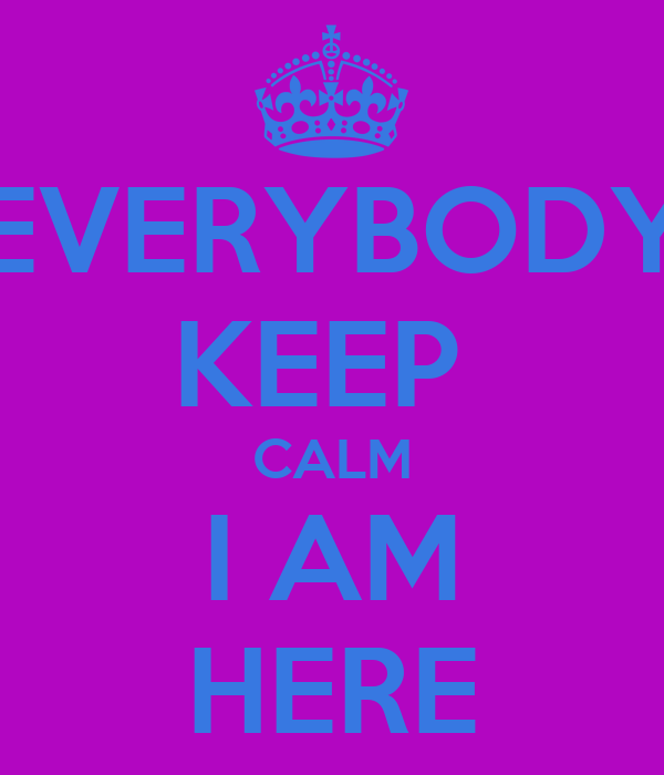 EVERYBODY KEEP  CALM I AM HERE