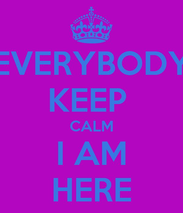 EVERYBODY KEEP  CALM I AM HERE