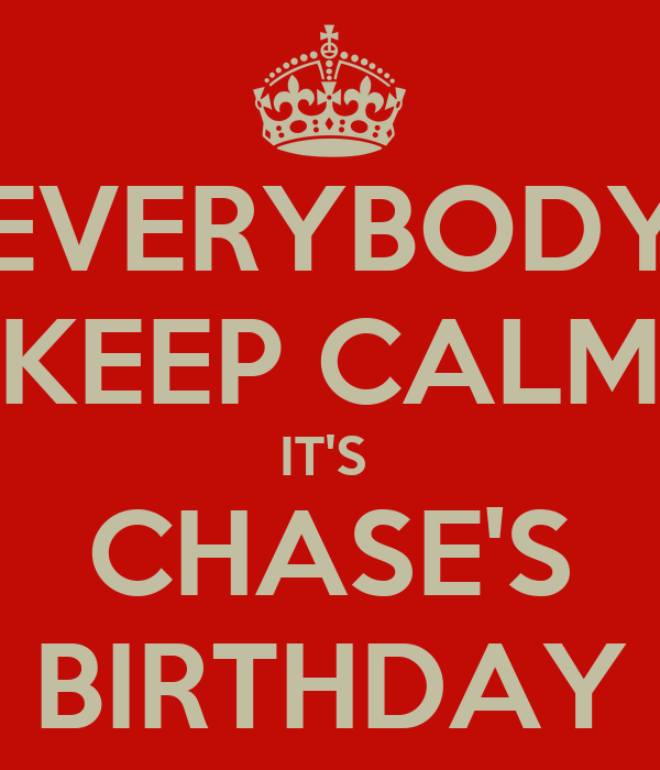 EVERYBODY KEEP CALM IT'S  CHASE'S BIRTHDAY