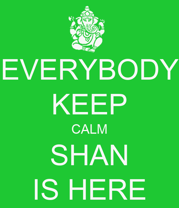 EVERYBODY KEEP CALM SHAN IS HERE
