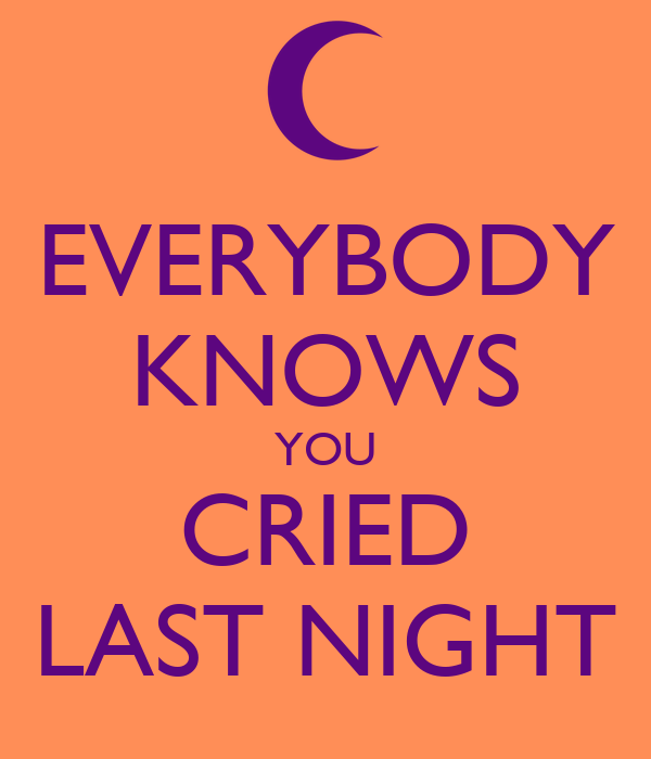 EVERYBODY KNOWS YOU CRIED LAST NIGHT