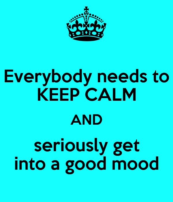 Everybody needs to KEEP CALM AND seriously get into a good mood