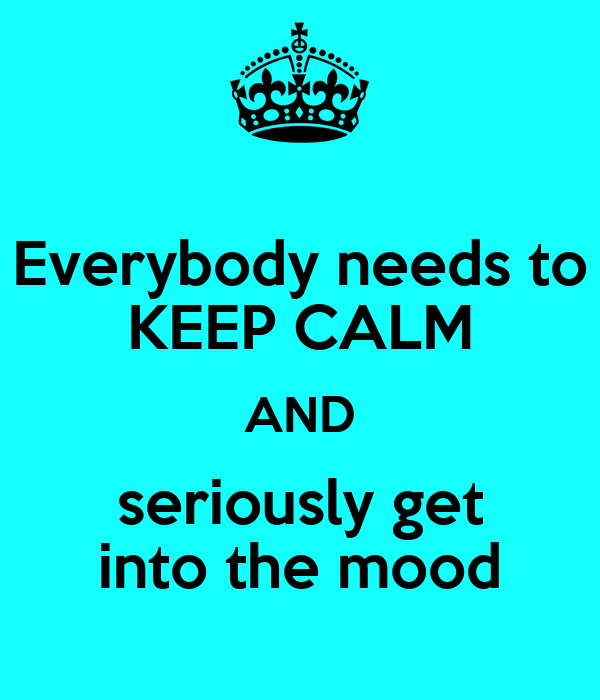 Everybody needs to KEEP CALM AND seriously get into the mood