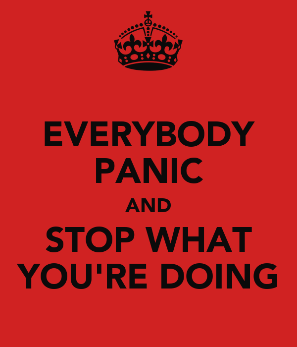 EVERYBODY PANIC AND STOP WHAT YOU'RE DOING