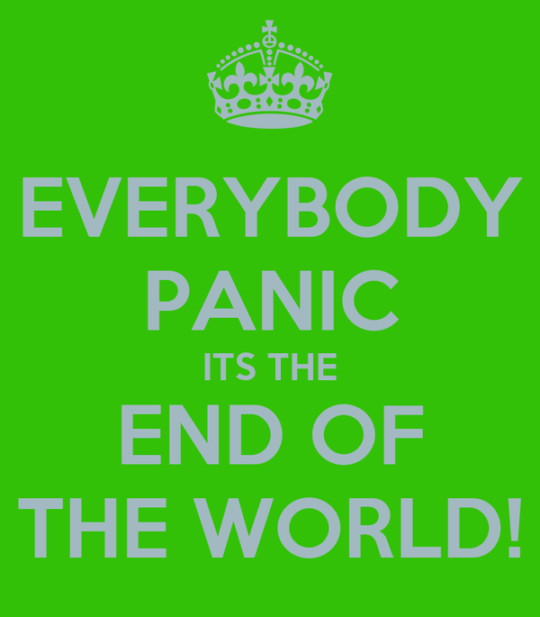 EVERYBODY PANIC ITS THE END OF THE WORLD!
