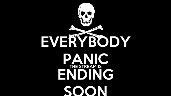 EVERYBODY PANIC THE STREAM IS ENDING SOON
