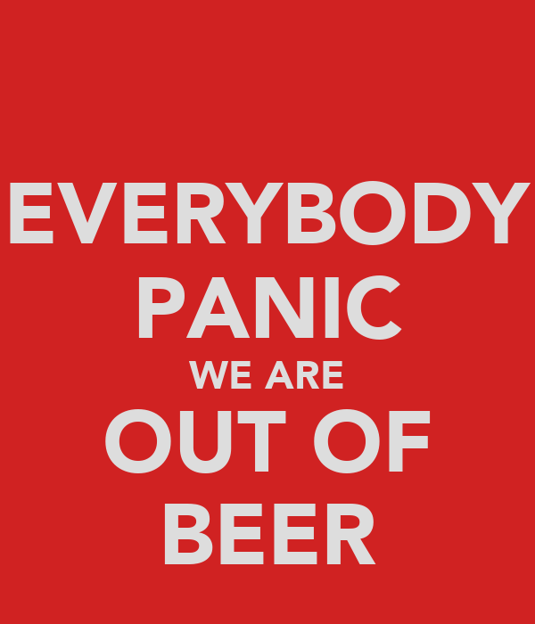 EVERYBODY PANIC WE ARE OUT OF BEER