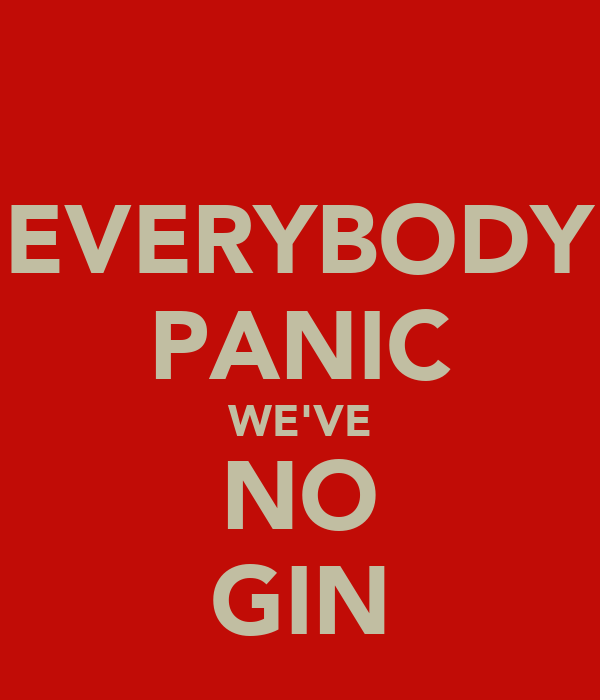 EVERYBODY PANIC WE'VE NO GIN