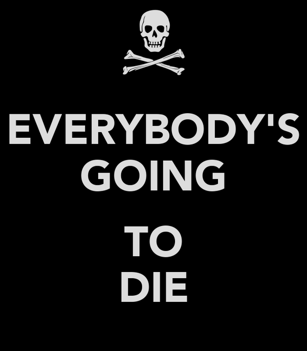 EVERYBODY'S GOING  TO DIE