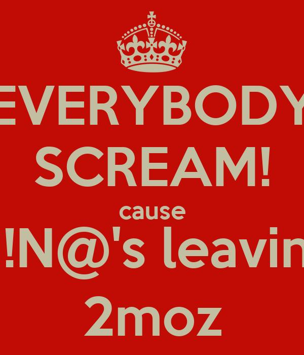 EVERYBODY SCREAM! cause N!N@'s leaving 2moz