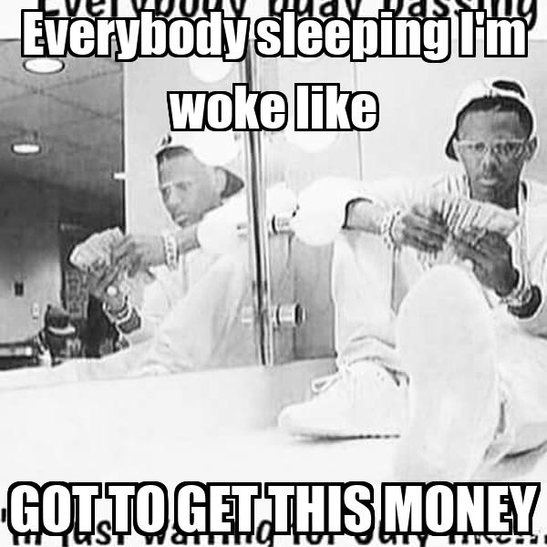 Everybody sleeping I'm woke like GOT TO GET THIS MONEY