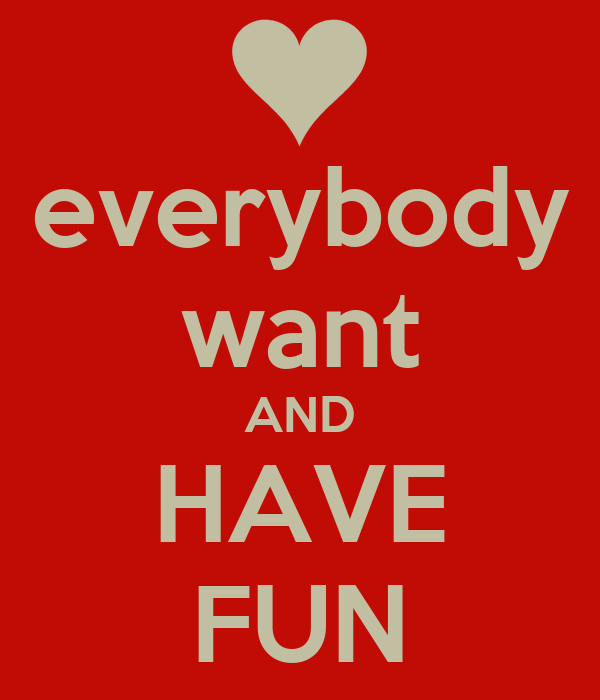 everybody want AND HAVE FUN