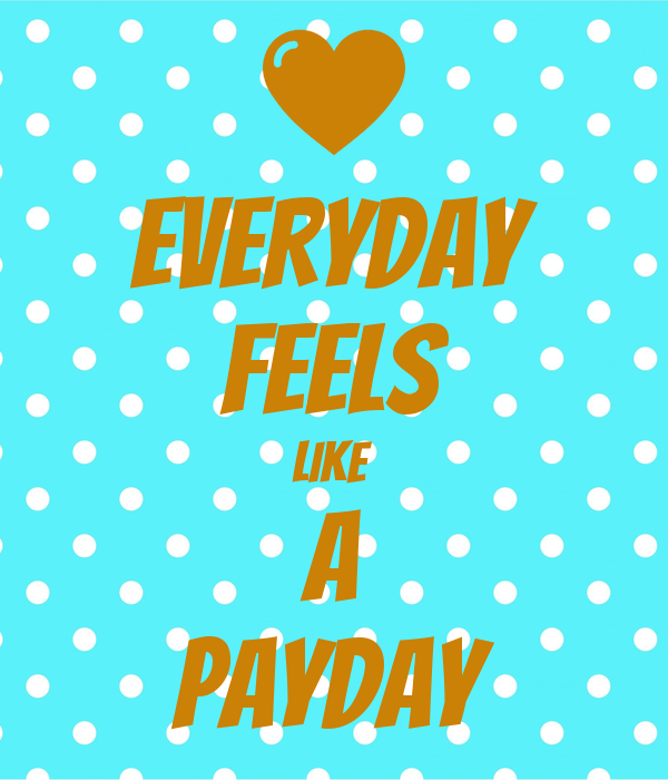 EVERYDAY FEELS LIKE  A PAYDAY