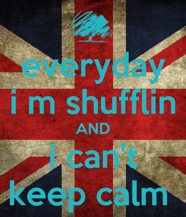 everyday i m shufflin AND i can't keep calm