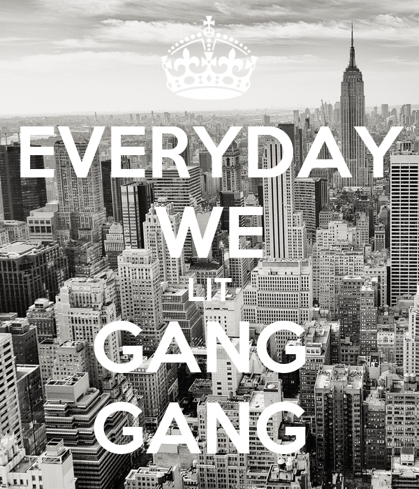 EVERYDAY WE LIT GANG  GANG