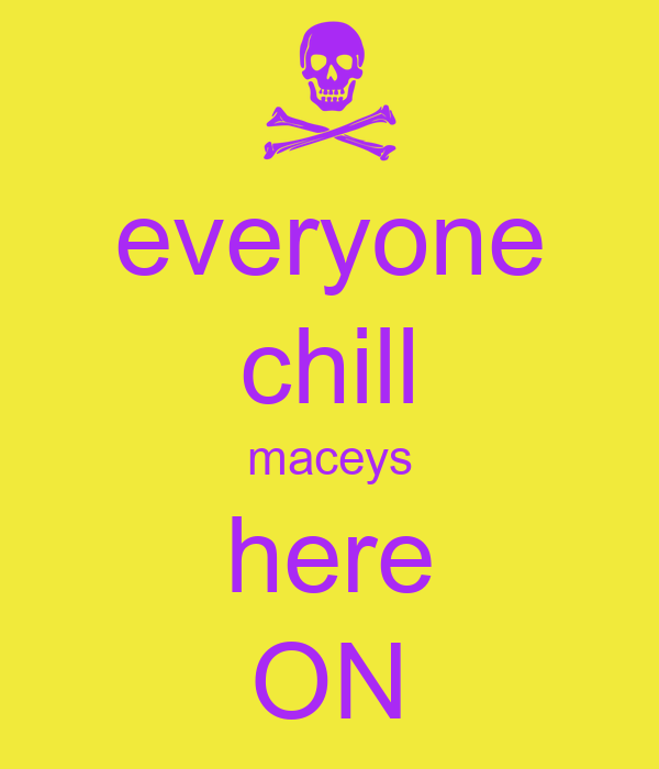 everyone chill maceys here ON