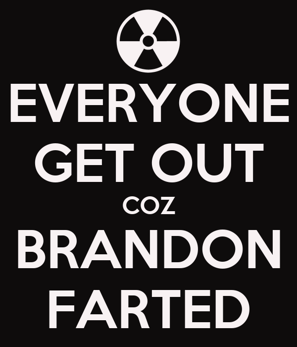 EVERYONE GET OUT COZ BRANDON FARTED
