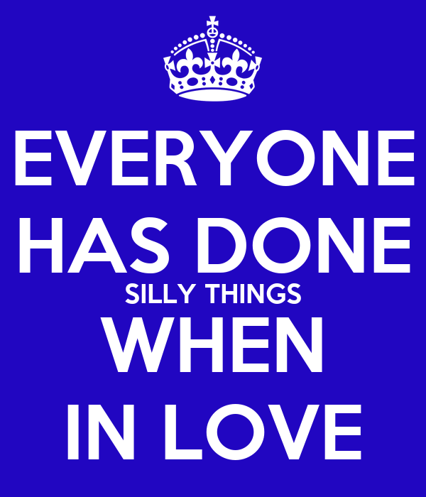 EVERYONE HAS DONE SILLY THINGS WHEN IN LOVE