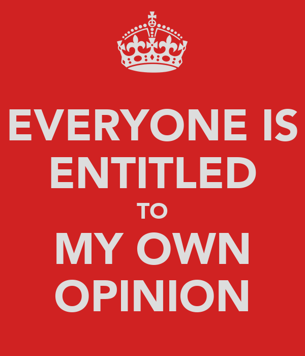 EVERYONE IS ENTITLED TO MY OWN OPINION