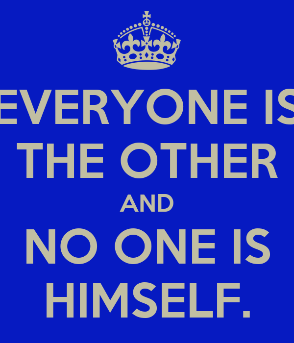 EVERYONE IS THE OTHER AND NO ONE IS HIMSELF.