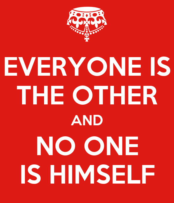 EVERYONE IS THE OTHER AND NO ONE IS HIMSELF