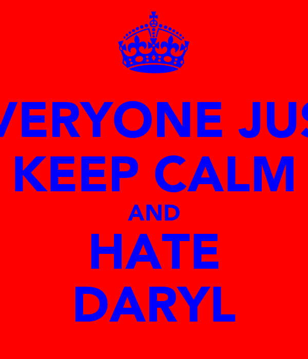 EVERYONE JUST KEEP CALM AND HATE DARYL