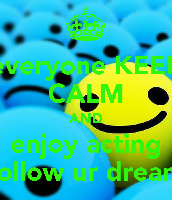 everyone KEEP CALM AND enjoy acting follow ur dream