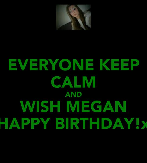 EVERYONE KEEP CALM AND WISH MEGAN HAPPY BIRTHDAY!x
